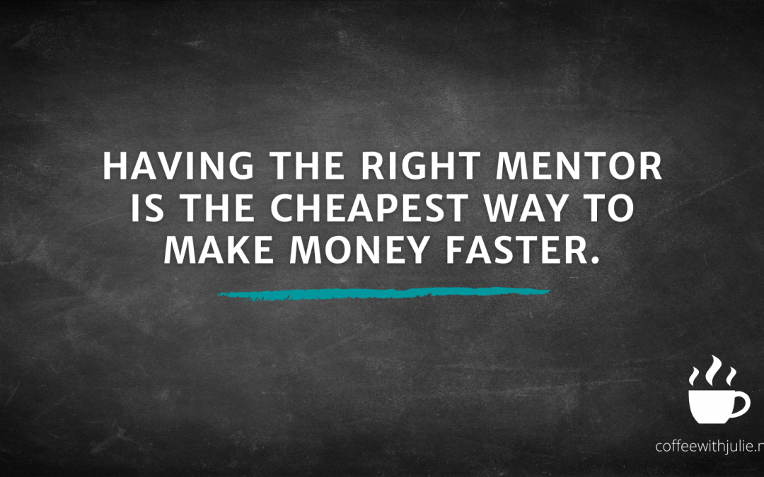 Having the right mentor is the cheapest way to make money faster.